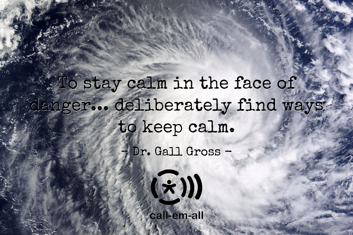 To stay calm in the face of danger... deliberately find wyas to keep calm. Dr. Gall Gross